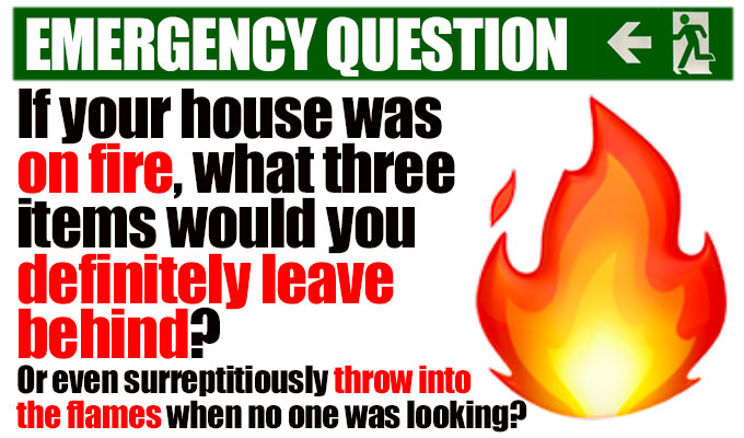 If your house was on fire what three items would you definitely leave behind? | (or even surreptitiously throw into the flames when no one was looking?)