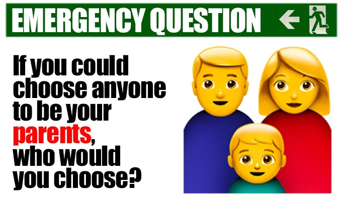 If you could choose anyone to be your parents who would you choose? | Another from Richard Herring's stock of Emergency Questions