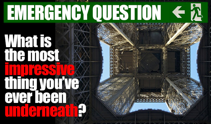 What is the most impressive thing you have ever been underneath? | Today's Emergency Question